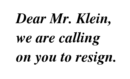 Dear Mr. Klein, hellip; We are calling on you to resign.